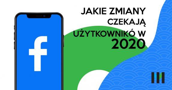 Jakie zmiany czekają użytkowników facebooka w 2020 roku?